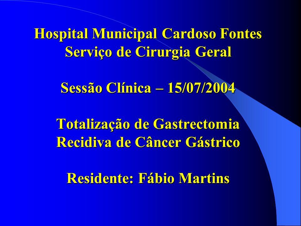 Hospital Municipal Cardoso Fontes Serviço de Cirurgia Geral Sessão Clínica – 15/07/2004 Totalização de Gastrectomia Recidiva de Câncer Gástrico Reside