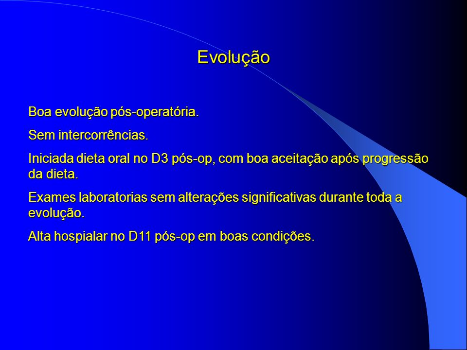 Evolução Boa evolução pós-operatória. Sem intercorrências. Iniciada dieta oral no D3 pós-op, com boa aceitação após progressão da dieta. Exames labora