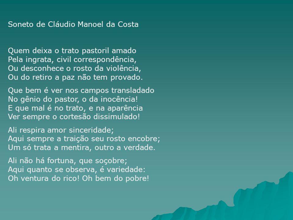Soneto de Cláudio Manoel da Costa Quem deixa o trato pastoril amado Pela ingrata, civil correspondência, Ou desconhece o rosto da violência, Ou do ret