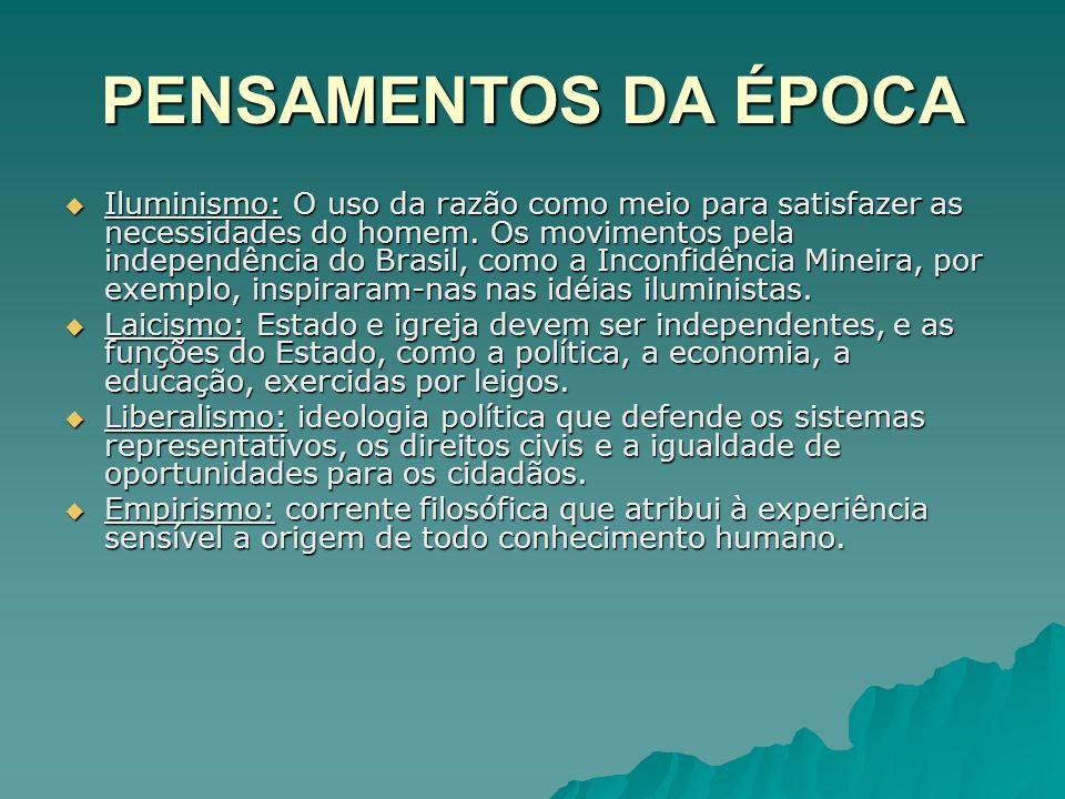 PENSAMENTOS DA ÉPOCA Iluminismo: O uso da razão como meio para satisfazer as necessidades do homem. Os movimentos pela independência do Brasil, como a