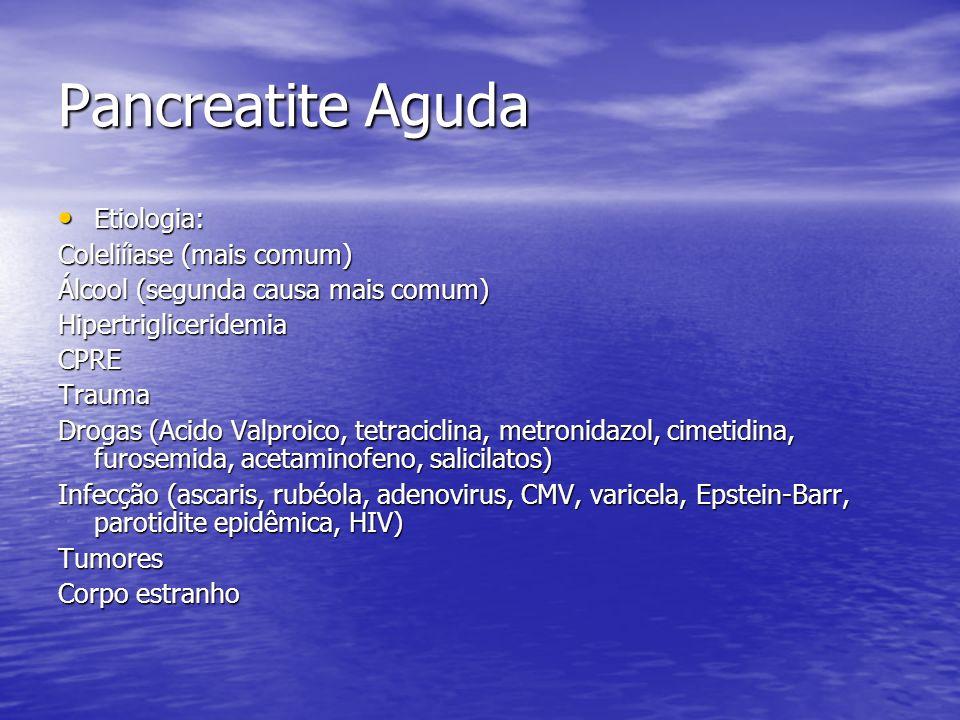 Pancreatite Aguda Etiologia: Etiologia: Coleliíiase (mais comum) Álcool (segunda causa mais comum) HipertrigliceridemiaCPRETrauma Drogas (Acido Valpro