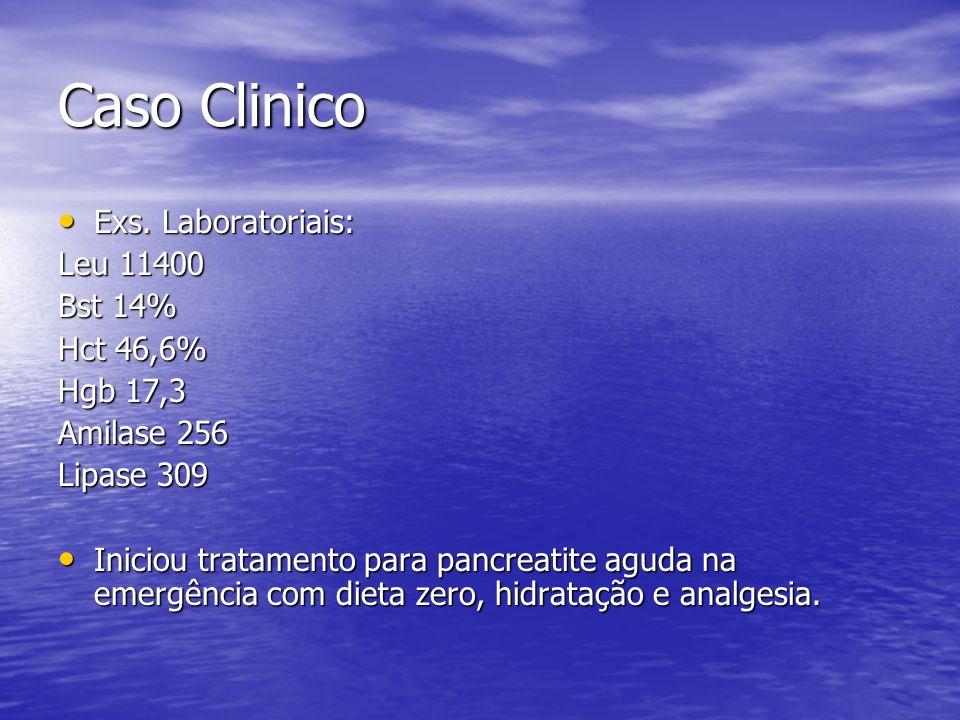 Caso Clinico Exs. Laboratoriais: Exs. Laboratoriais: Leu 11400 Bst 14% Hct 46,6% Hgb 17,3 Amilase 256 Lipase 309 Iniciou tratamento para pancreatite a