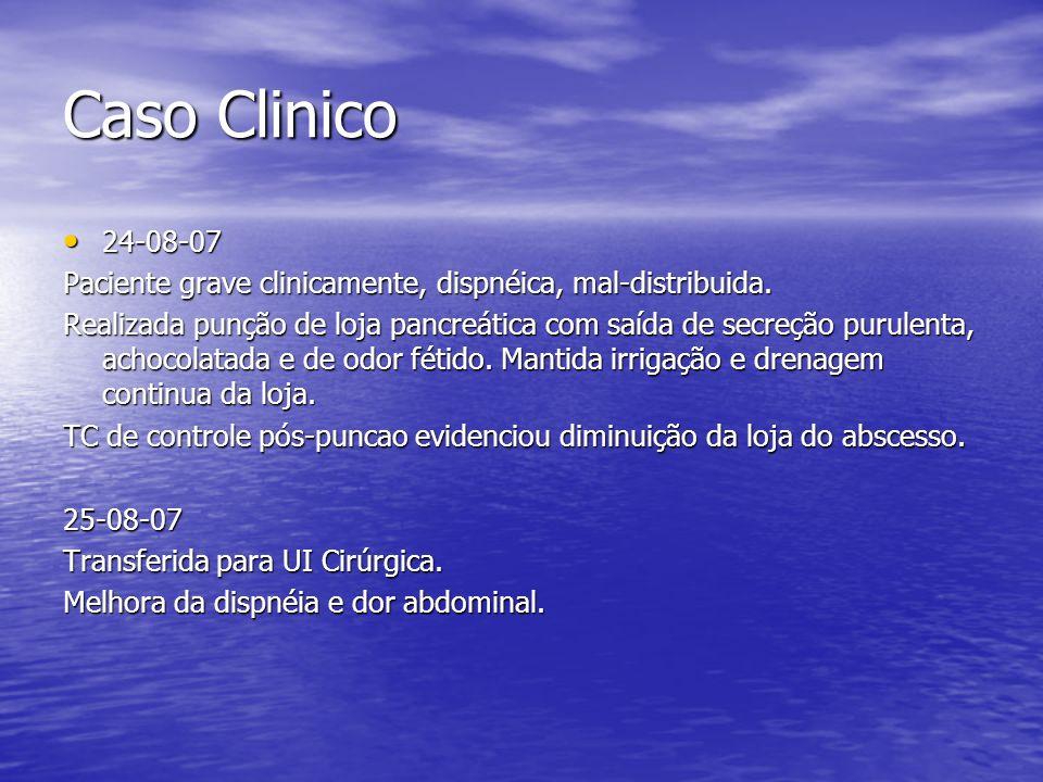 Caso Clinico 24-08-07 24-08-07 Paciente grave clinicamente, dispnéica, mal-distribuida. Realizada punção de loja pancreática com saída de secreção pur