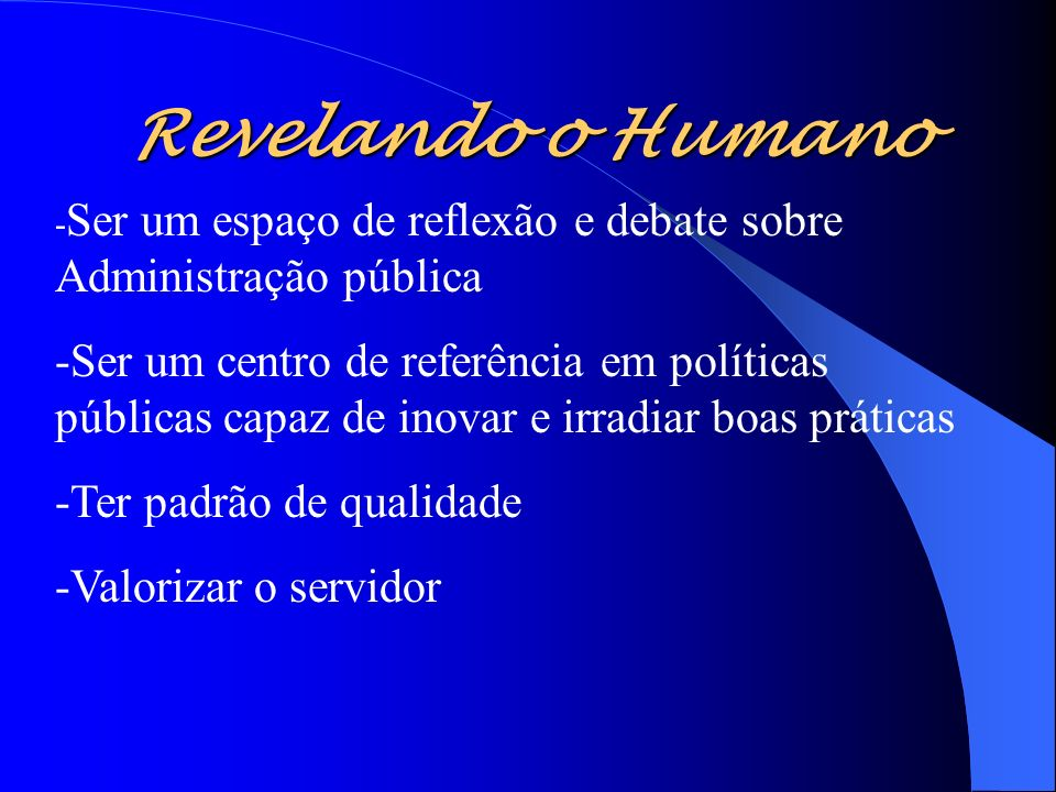 Revelando o Humano - Ser um espaço de reflexão e debate sobre Administração pública -Ser um centro de referência em políticas públicas capaz de inovar