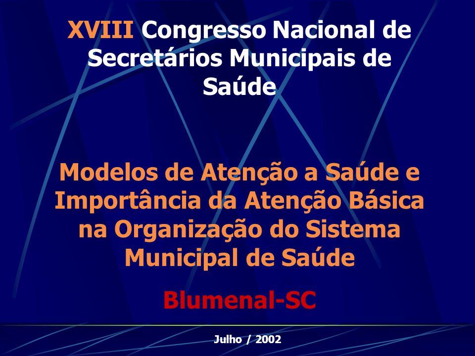 XVIII Congresso Nacional de Secretários Municipais de Saúde Modelos de Atenção a Saúde e Importância da Atenção Básica na Organização do Sistema Municipal de Saúde Blumenal-SC Julho / 2002