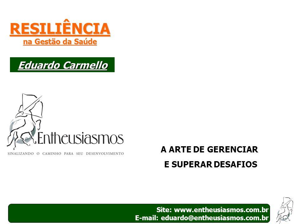Site: www.entheusiasmos.com.br E-mail: eduardo@entheusiasmos.com.br 1 RESILIÊNCIA na Gestão da Saúde A ARTE DE GERENCIAR E SUPERAR DESAFIOS Eduardo Ca