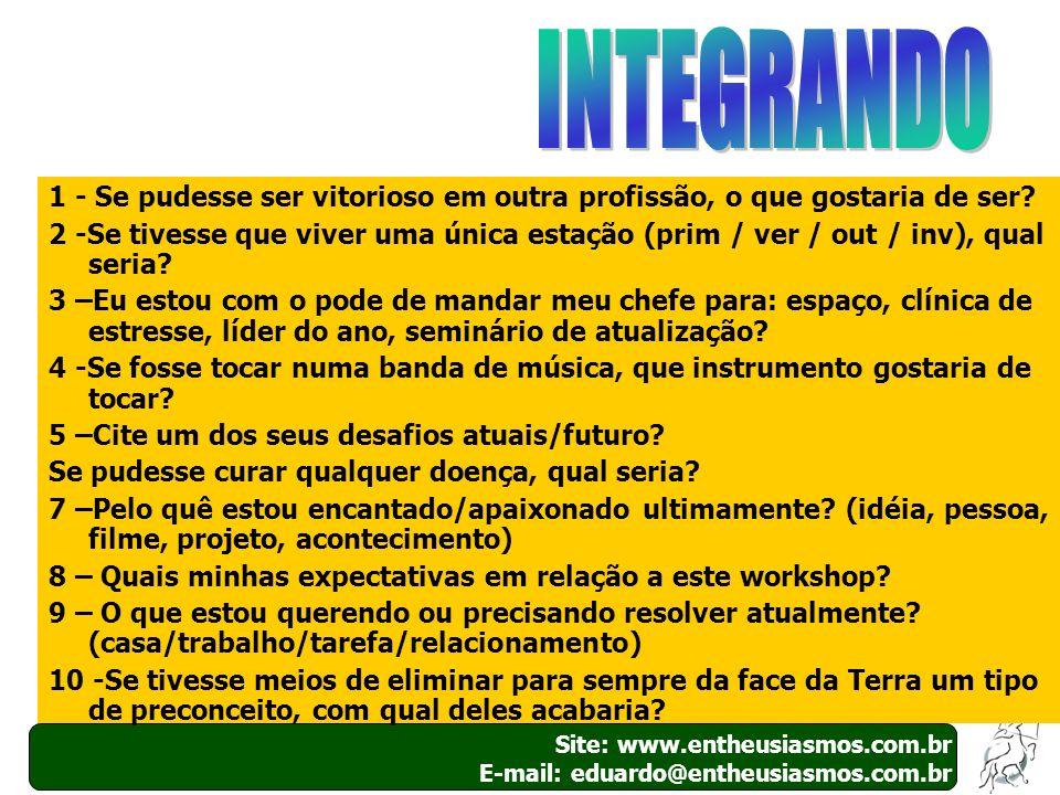12 Site: www.entheusiasmos.com.br E-mail: eduardo@entheusiasmos.com.br 1 - Se pudesse ser vitorioso em outra profissão, o que gostaria de ser? 2 -Se t