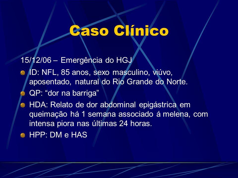 Caso Clínico 15/12/06 – Emergência do HGJ ID: NFL, 85 anos, sexo masculino, viúvo, aposentado, natural do Rio Grande do Norte. QP: dor na barriga HDA: