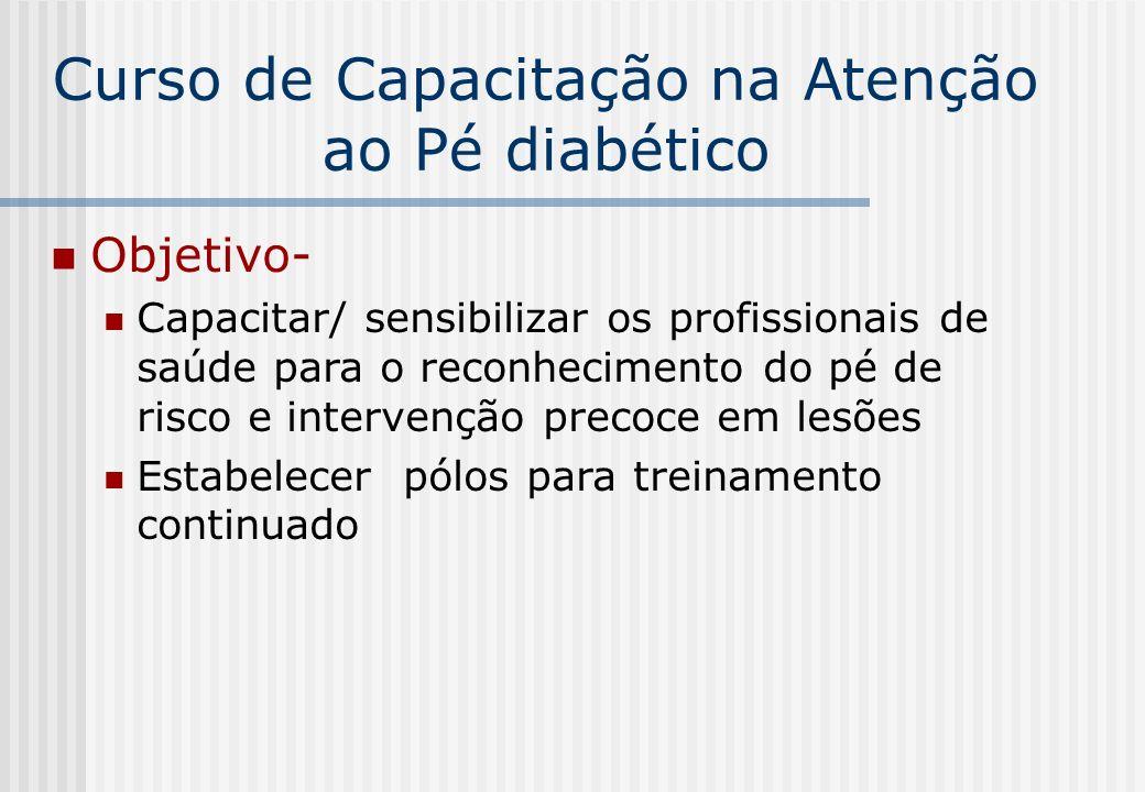 Curso de Capacitação na Atenção ao Pé diabético Objetivo- Capacitar/ sensibilizar os profissionais de saúde para o reconhecimento do pé de risco e int