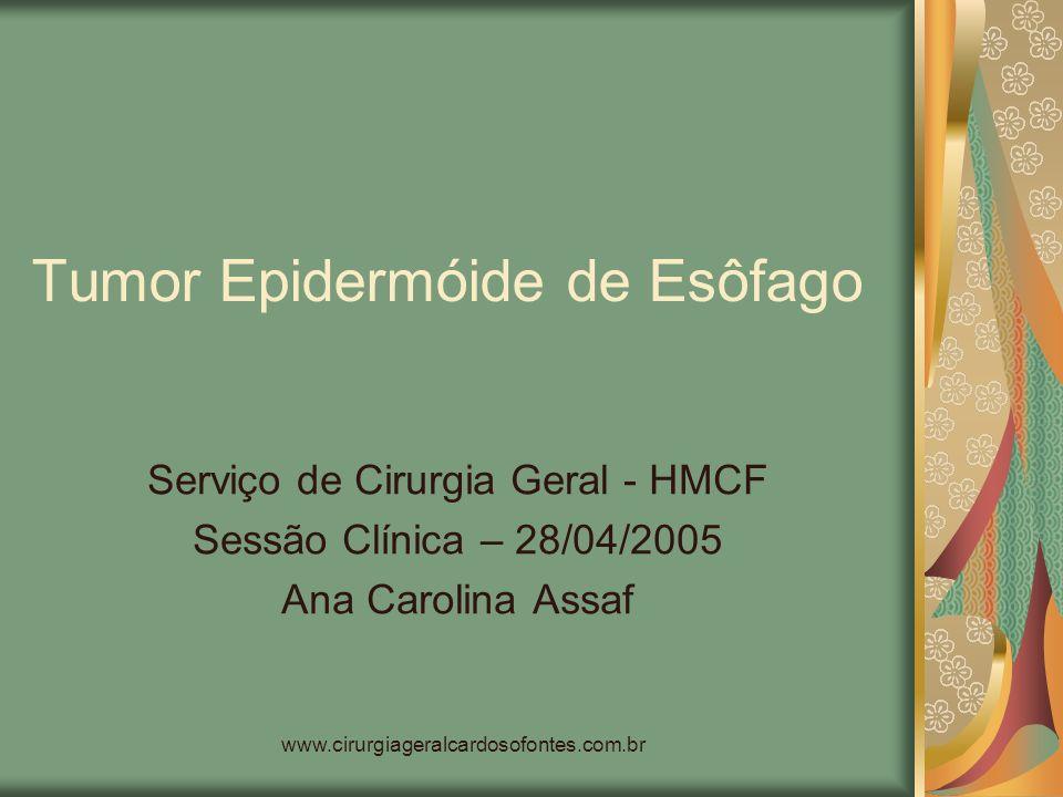 www.cirurgiageralcardosofontes.com.br Tumor Epidermóide de Esôfago Serviço de Cirurgia Geral - HMCF Sessão Clínica – 28/04/2005 Ana Carolina Assaf