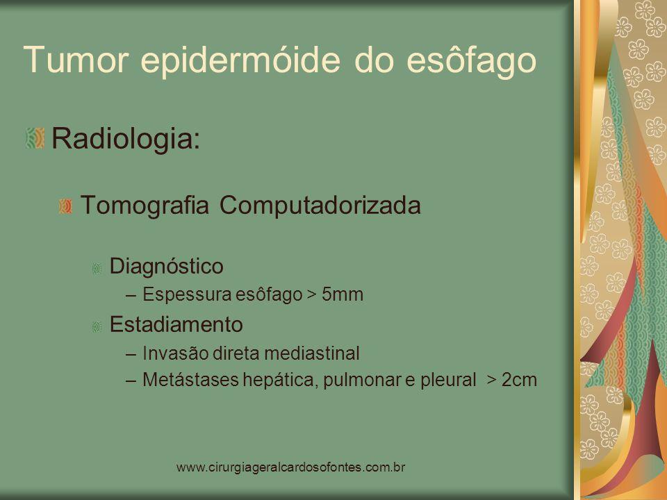 www.cirurgiageralcardosofontes.com.br Tumor epidermóide do esôfago Radiologia: Tomografia Computadorizada Diagnóstico –Espessura esôfago > 5mm Estadia