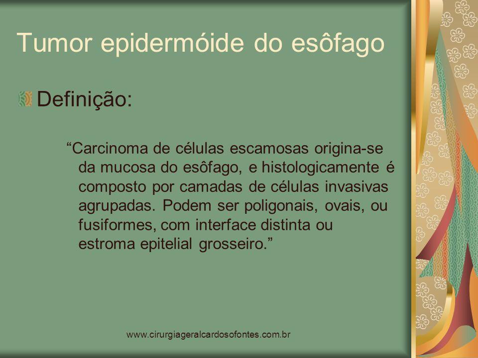www.cirurgiageralcardosofontes.com.br Tumor epidermóide do esôfago Definição: Carcinoma de células escamosas origina-se da mucosa do esôfago, e histol
