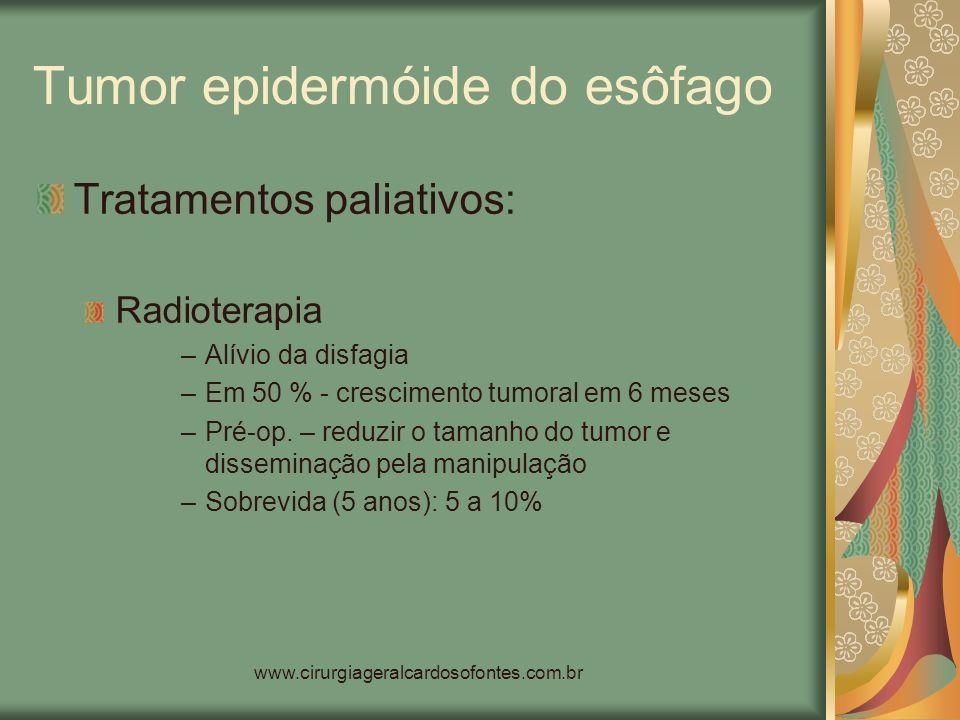 www.cirurgiageralcardosofontes.com.br Tumor epidermóide do esôfago Tratamentos paliativos: Radioterapia –Alívio da disfagia –Em 50 % - crescimento tum