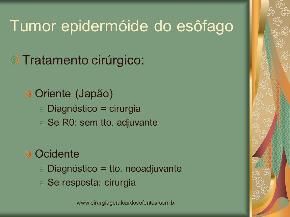 www.cirurgiageralcardosofontes.com.br Tumor epidermóide do esôfago Tratamento cirúrgico: Oriente (Japão) Diagnóstico = cirurgia Se R0: sem tto. adjuva