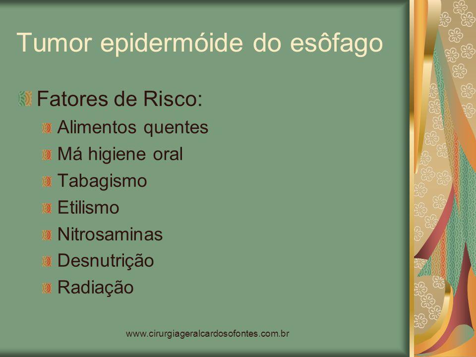 www.cirurgiageralcardosofontes.com.br Tumor epidermóide do esôfago Fatores de Risco: Alimentos quentes Má higiene oral Tabagismo Etilismo Nitrosaminas
