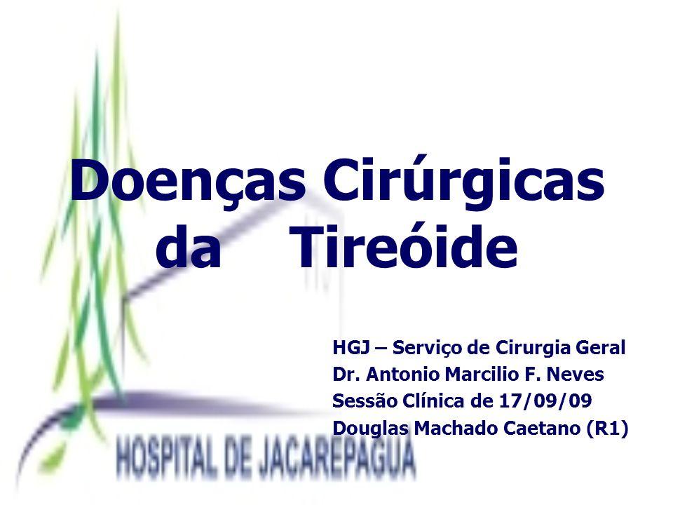Doenças Cirúrgicas da Tireóide HGJ – Serviço de Cirurgia Geral Dr. Antonio Marcilio F. Neves Sessão Clínica de 17/09/09 Douglas Machado Caetano (R1)