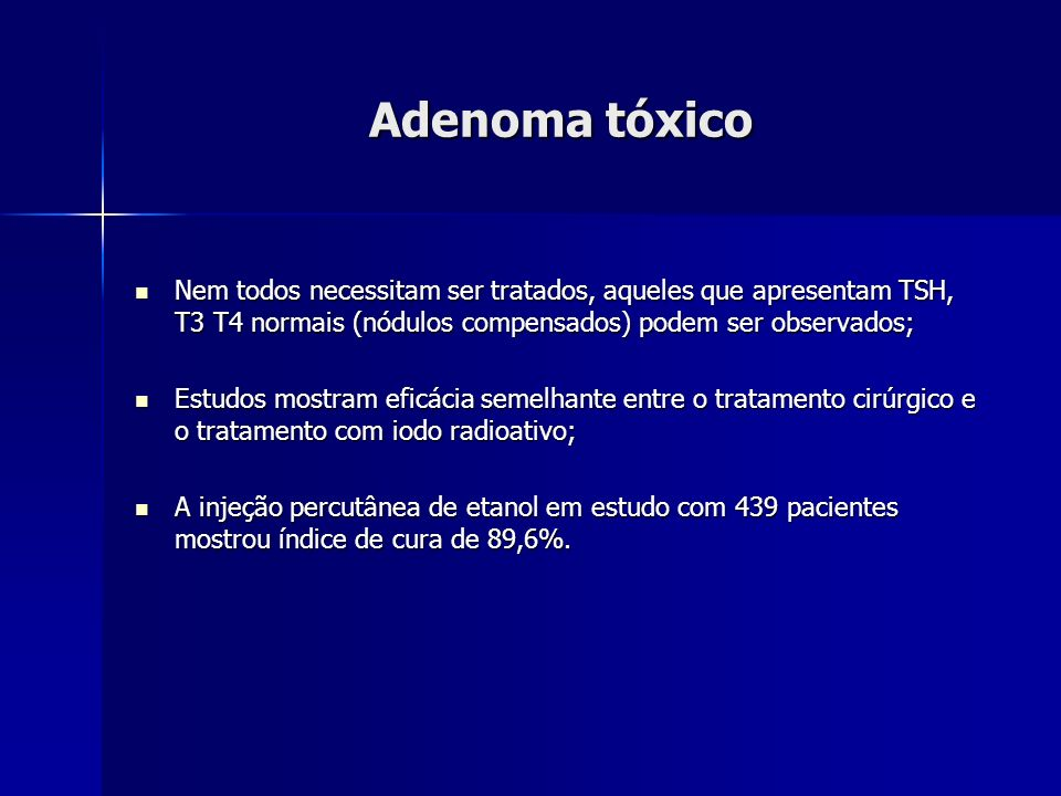 Adenoma tóxico Nem todos necessitam ser tratados, aqueles que apresentam TSH, T3 T4 normais (nódulos compensados) podem ser observados; Nem todos nece