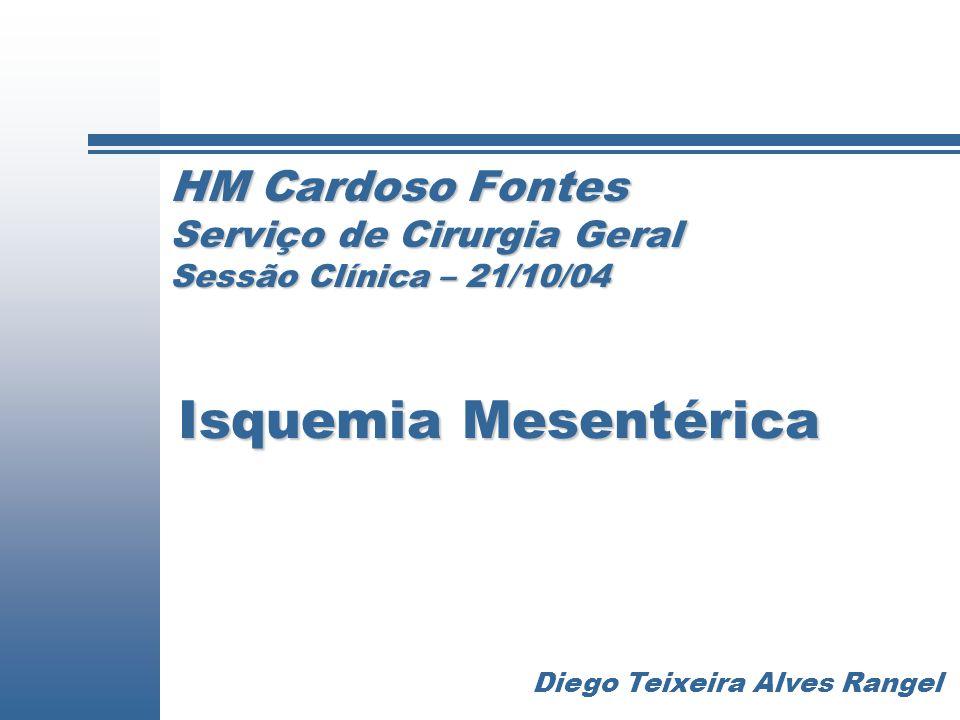 HM Cardoso Fontes Serviço de Cirurgia Geral Sessão Clínica – 21/10/04 Isquemia Mesentérica Diego Teixeira Alves Rangel