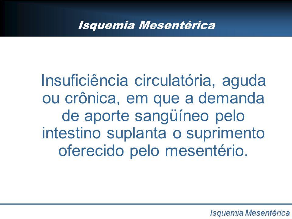 Isquemia Mesentérica Insuficiência circulatória, aguda ou crônica, em que a demanda de aporte sangüíneo pelo intestino suplanta o suprimento oferecido