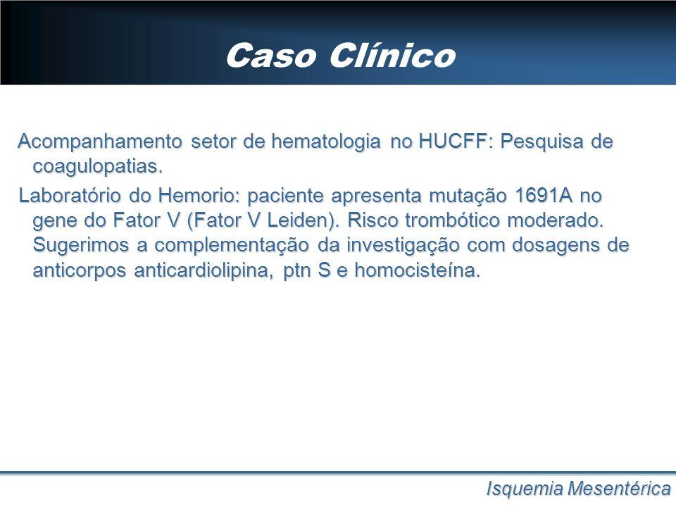 Diagnótico Isquemia Mesentérica Quanto mais precoce o diagnóstico, maior a viabilidade intestinal e por conseguinte menor a mortalidade na isquemia mesentérica.
