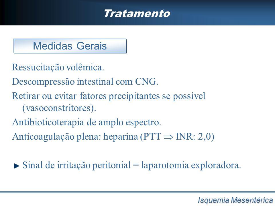 Tratamento Isquemia Mesentérica Ressucitação volêmica. Descompressão intestinal com CNG. Retirar ou evitar fatores precipitantes se possível (vasocons