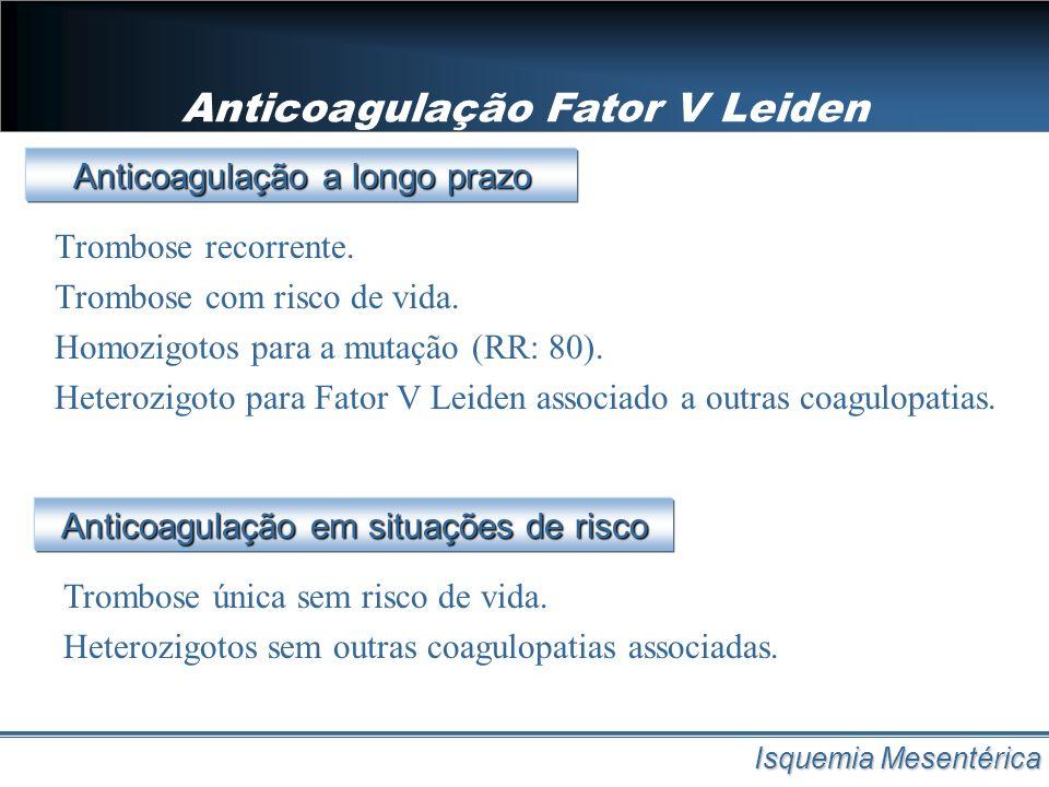Anticoagulação Fator V Leiden Isquemia Mesentérica Trombose recorrente. Trombose com risco de vida. Homozigotos para a mutação (RR: 80). Heterozigoto