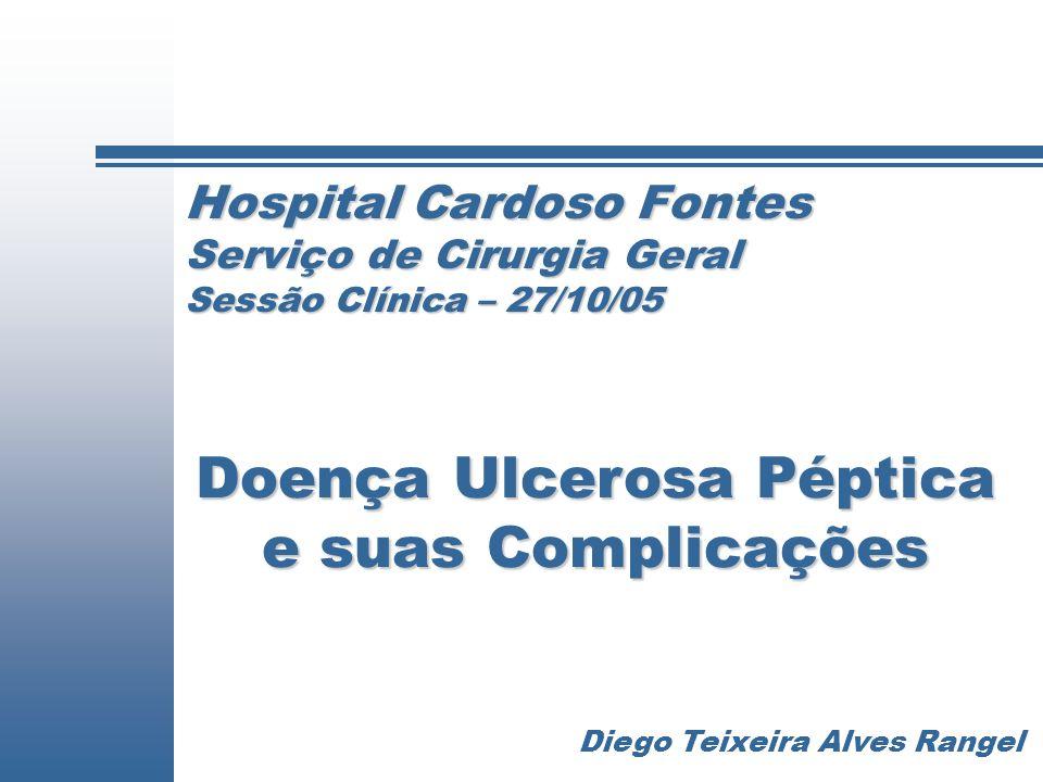 Hospital Cardoso Fontes Serviço de Cirurgia Geral Sessão Clínica – 27/10/05 Doença Ulcerosa Péptica e suas Complicações Diego Teixeira Alves Rangel