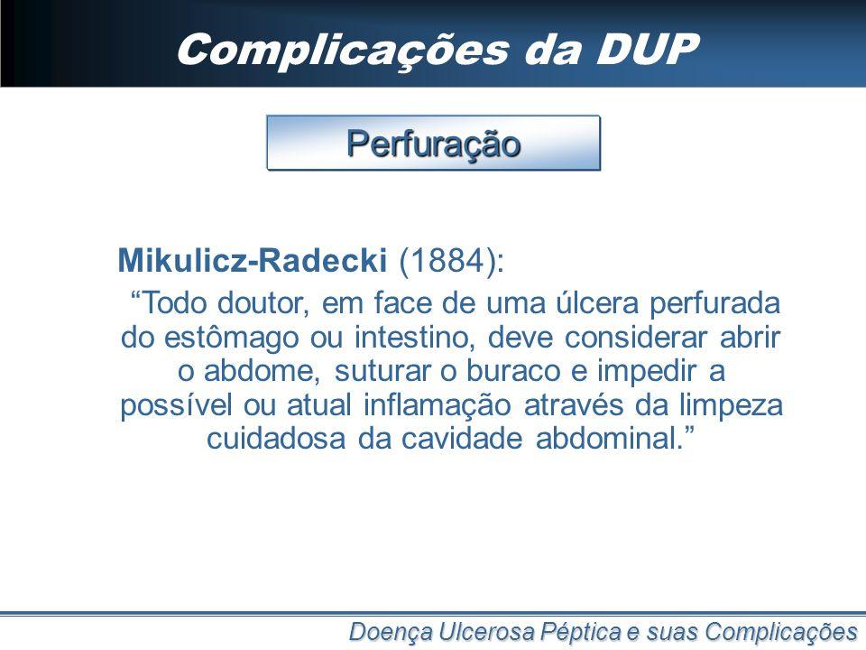 Complicações da DUP Doença Ulcerosa Péptica e suas Complicações Perfuração Mikulicz-Radecki (1884): Todo doutor, em face de uma úlcera perfurada do es