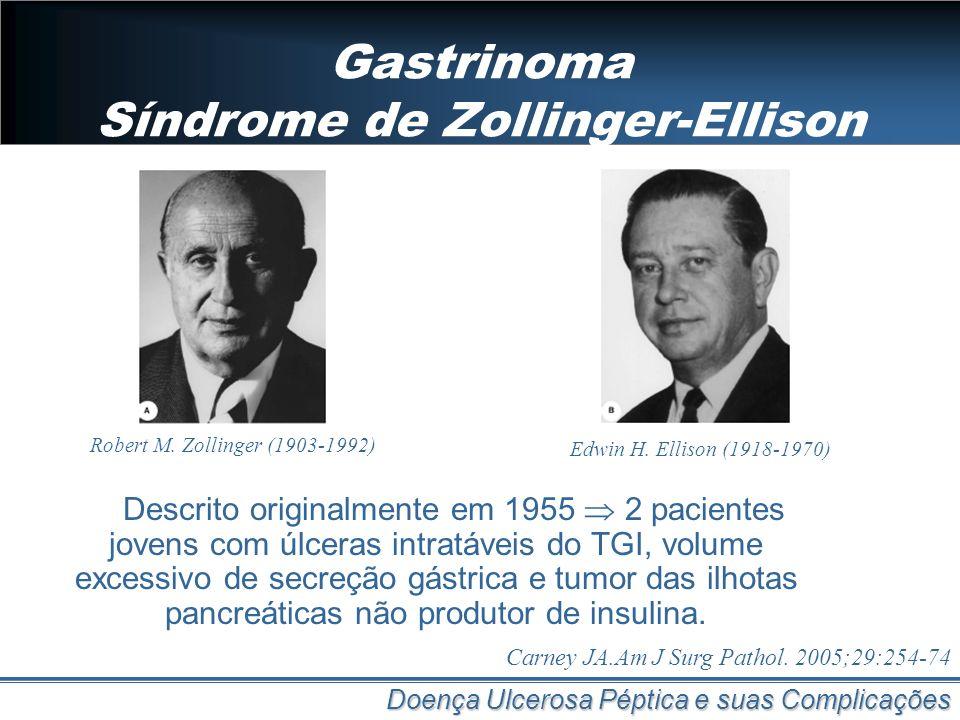 Gastrinoma Síndrome de Zollinger-Ellison Doença Ulcerosa Péptica e suas Complicações Robert M. Zollinger (1903-1992) Edwin H. Ellison (1918-1970) Desc