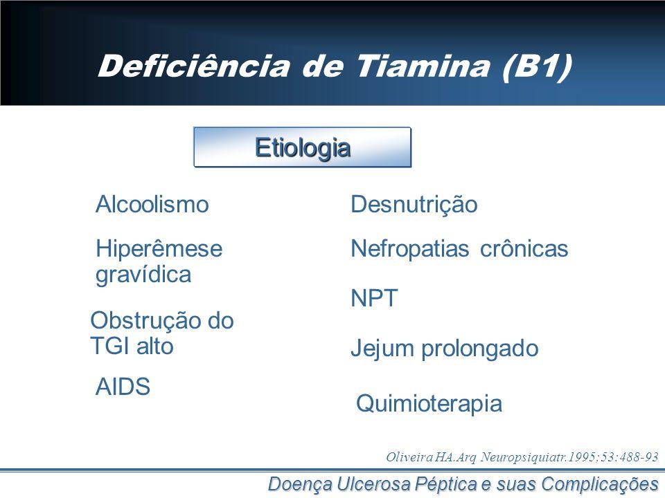 Deficiência de Tiamina (B1) Doença Ulcerosa Péptica e suas Complicações Etiologia Alcoolismo Oliveira HA.Arq Neuropsiquiatr.1995;53:488-93 NPT AIDS De
