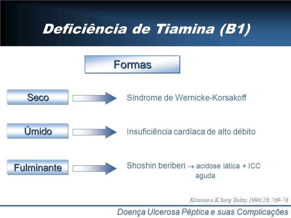 Deficiência de Tiamina (B1) Doença Ulcerosa Péptica e suas Complicações Formas Síndrome de Wernicke-Korsakoff Kitamura K.Surg Today.1996;26:769-76 Sec