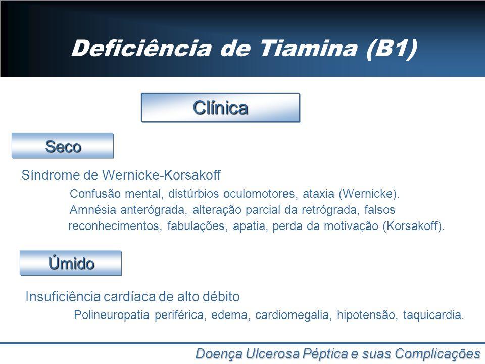 Deficiência de Tiamina (B1) Doença Ulcerosa Péptica e suas Complicações Clínica Síndrome de Wernicke-Korsakoff Confusão mental, distúrbios oculomotore