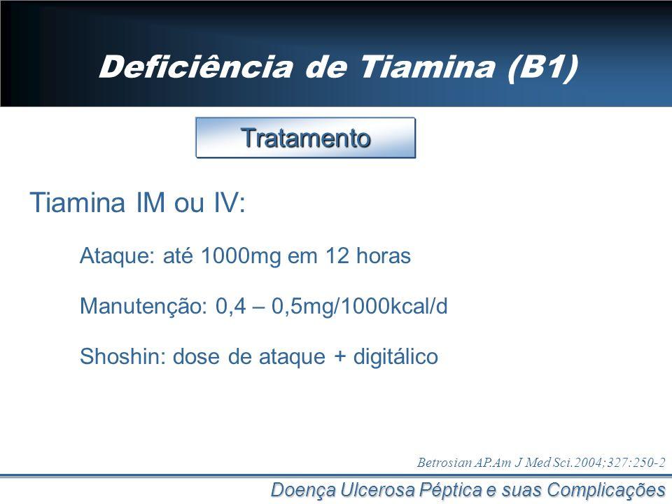 Deficiência de Tiamina (B1) Doença Ulcerosa Péptica e suas Complicações Tratamento Tiamina IM ou IV: Ataque: até 1000mg em 12 horas Manutenção: 0,4 –