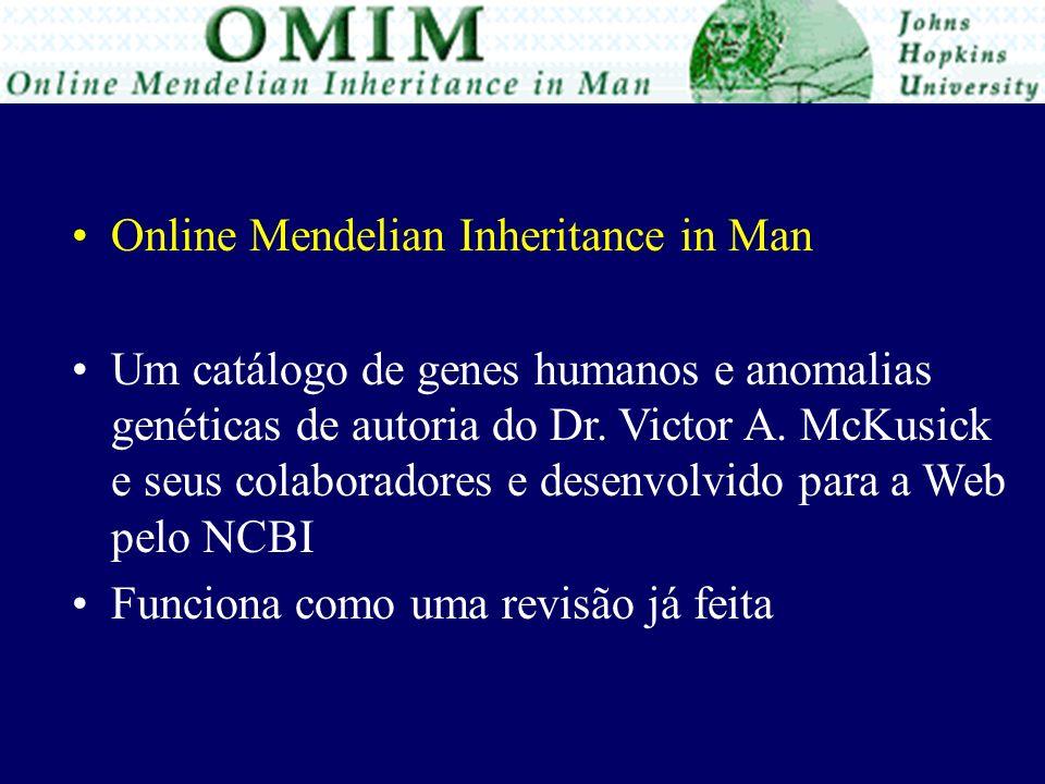 Online Mendelian Inheritance in Man Um catálogo de genes humanos e anomalias genéticas de autoria do Dr. Victor A. McKusick e seus colaboradores e des
