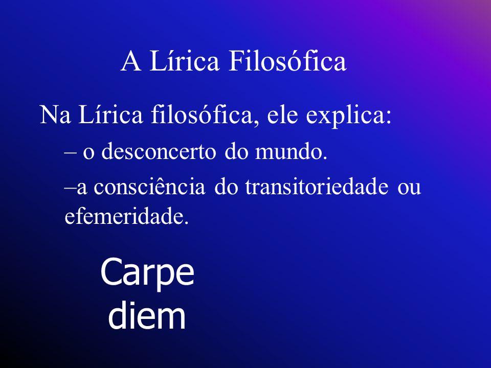 A Lírica Filosófica Na Lírica filosófica, ele explica: – o desconcerto do mundo. –a consciência do transitoriedade ou efemeridade. Carpe diem