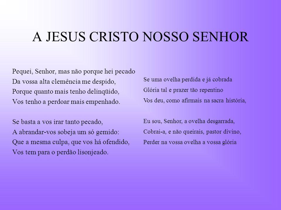 A JESUS CRISTO NOSSO SENHOR Pequei, Senhor, mas não porque hei pecado Da vossa alta clemência me despido, Porque quanto mais tenho delinqüido, Vos ten
