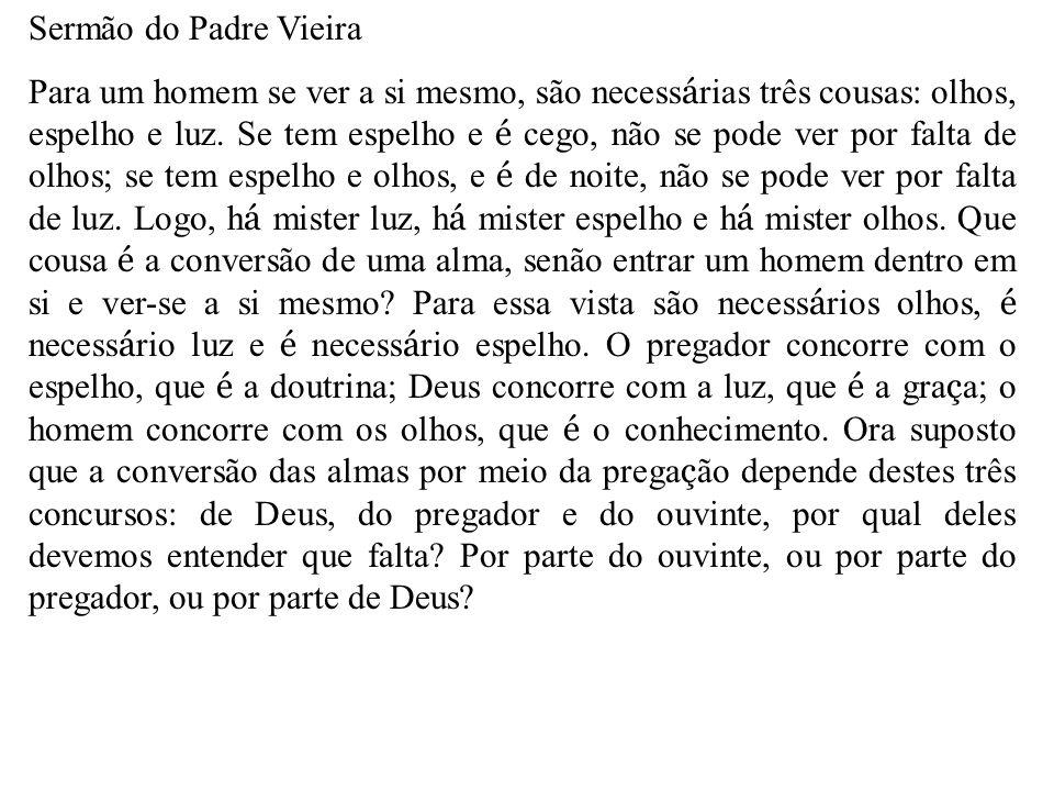 Sermão do Padre Vieira Para um homem se ver a si mesmo, são necess á rias três cousas: olhos, espelho e luz. Se tem espelho e é cego, não se pode ver