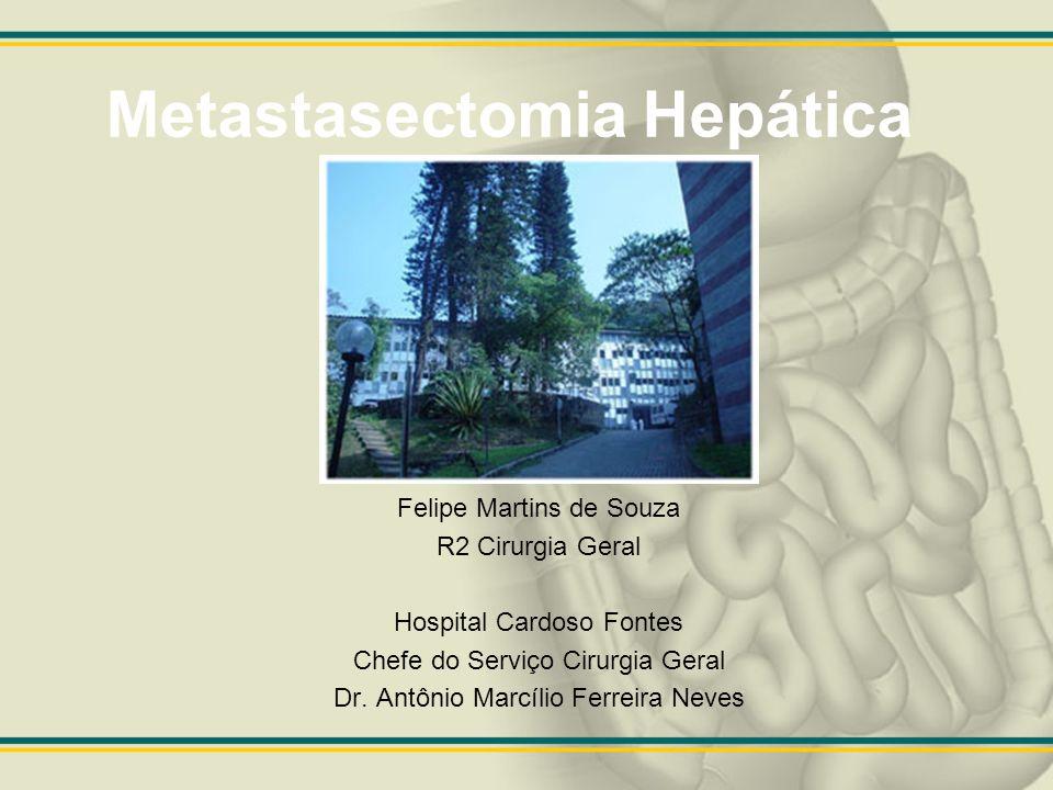 Metastasectomia hepática Metástase hepática no tumor colorretal –Segundo CA em mortalidade EUA –Metade dos pacientes apresentam metástase hepática, destes 30% exclusivo do fígado.