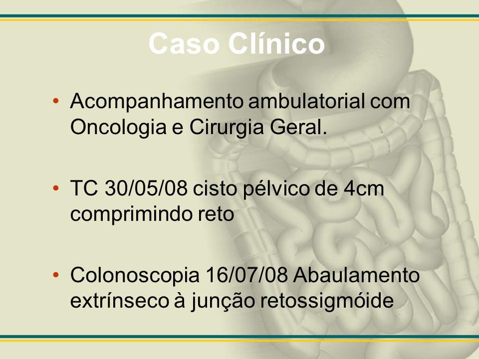 Caso Clínico Acompanhamento ambulatorial com Oncologia e Cirurgia Geral. TC 30/05/08 cisto pélvico de 4cm comprimindo reto Colonoscopia 16/07/08 Abaul