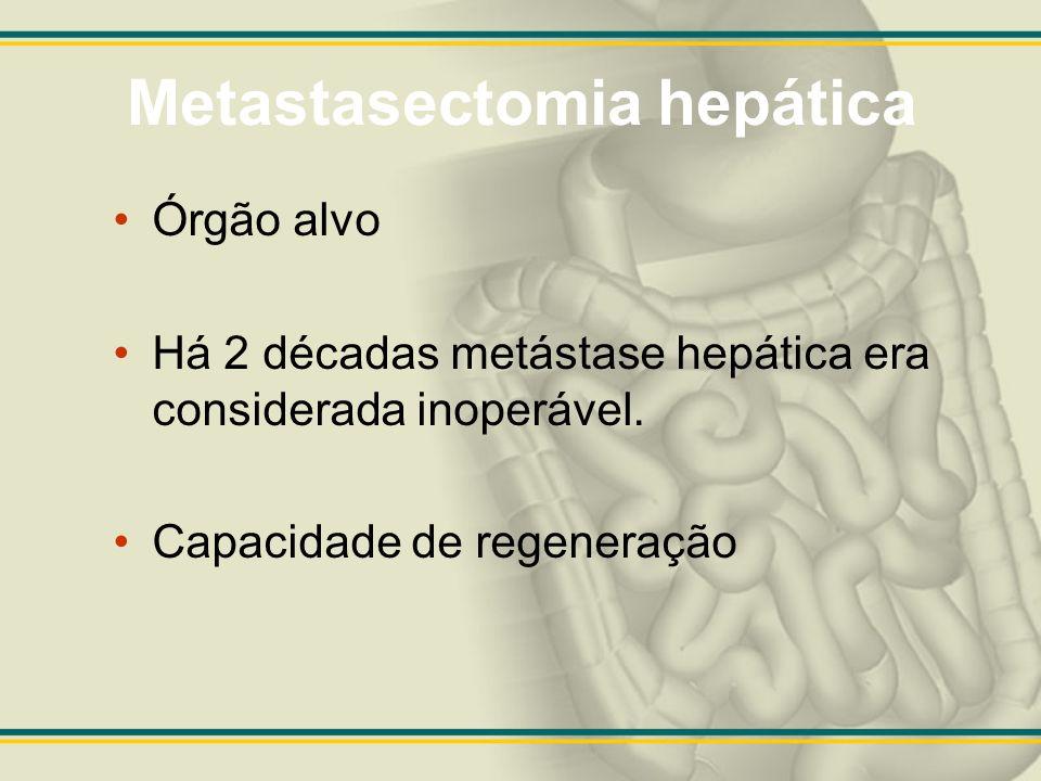 Metastasectomia hepática Órgão alvo Há 2 décadas metástase hepática era considerada inoperável. Capacidade de regeneração