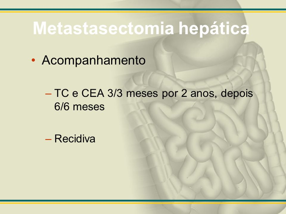 Metastasectomia hepática Acompanhamento –TC e CEA 3/3 meses por 2 anos, depois 6/6 meses –Recidiva