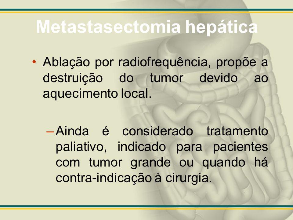 Metastasectomia hepática Ablação por radiofrequência, propõe a destruição do tumor devido ao aquecimento local. –Ainda é considerado tratamento paliat