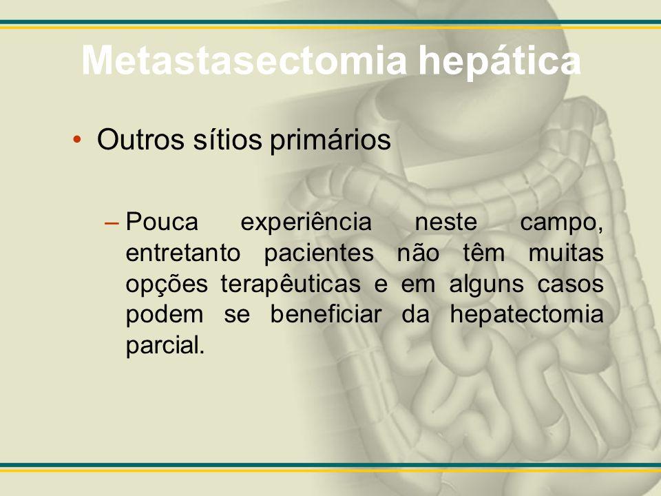 Metastasectomia hepática Outros sítios primários –Pouca experiência neste campo, entretanto pacientes não têm muitas opções terapêuticas e em alguns c