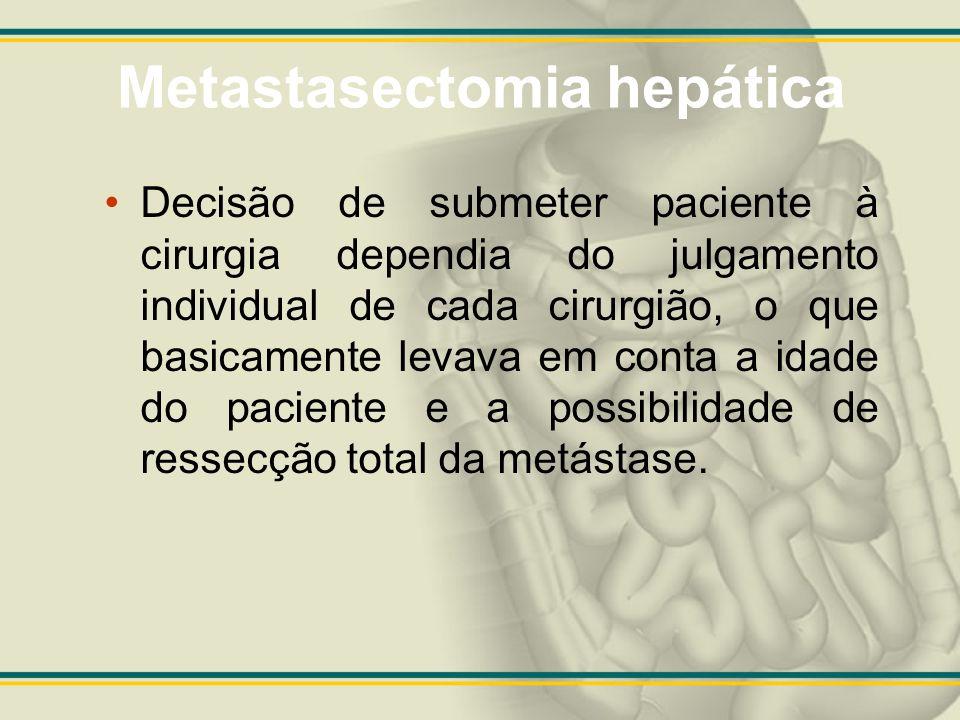 Metastasectomia hepática Decisão de submeter paciente à cirurgia dependia do julgamento individual de cada cirurgião, o que basicamente levava em cont