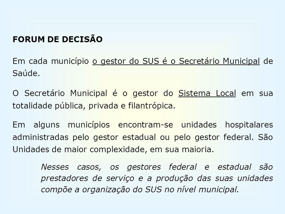 FORUM DE DECISÃO Em cada município o gestor do SUS é o Secretário Municipal de Saúde. O Secretário Municipal é o gestor do Sistema Local em sua totali