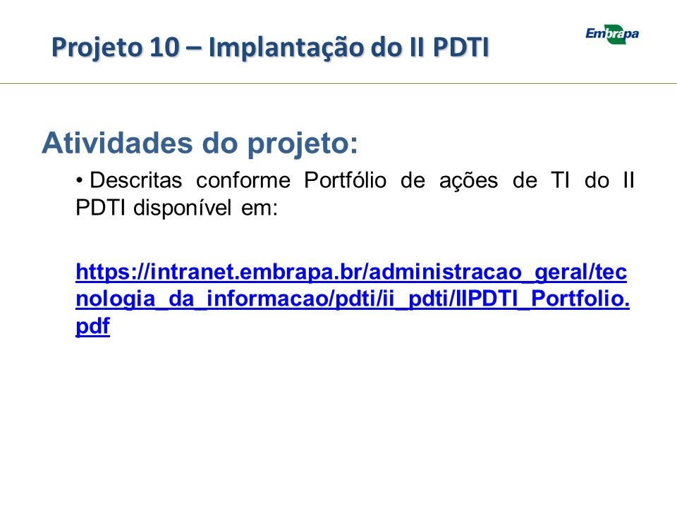 Projeto 10 – Implantação do II PDTI Atividades do projeto: Descritas conforme Portfólio de ações de TI do II PDTI disponível em: https://intranet.embr