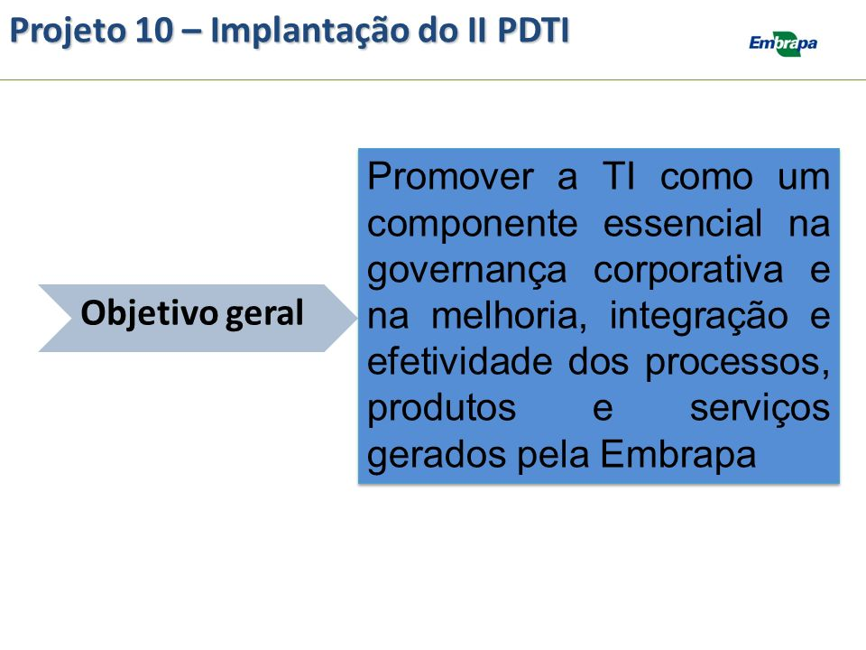 Projeto 10 – Implantação do II PDTI Atividades do projeto: Descritas conforme Portfólio de ações de TI do II PDTI disponível em: https://intranet.embrapa.br/administracao_geral/tec nologia_da_informacao/pdti/ii_pdti/IIPDTI_Portfolio.