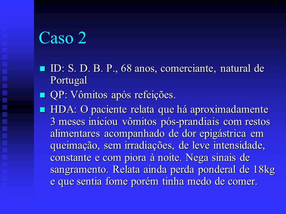 Caso 2 ID: S. D. B. P., 68 anos, comerciante, natural de Portugal ID: S. D. B. P., 68 anos, comerciante, natural de Portugal QP: Vômitos após refeiçõe