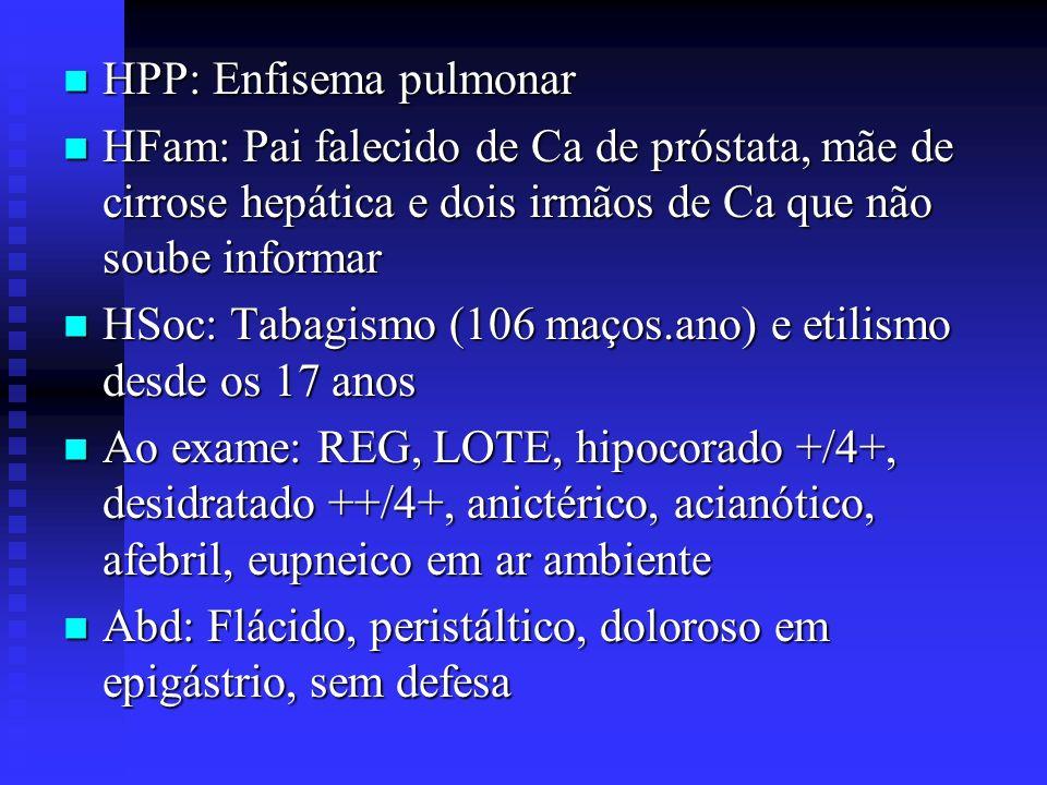 HPP: Enfisema pulmonar HPP: Enfisema pulmonar HFam: Pai falecido de Ca de próstata, mãe de cirrose hepática e dois irmãos de Ca que não soube informar