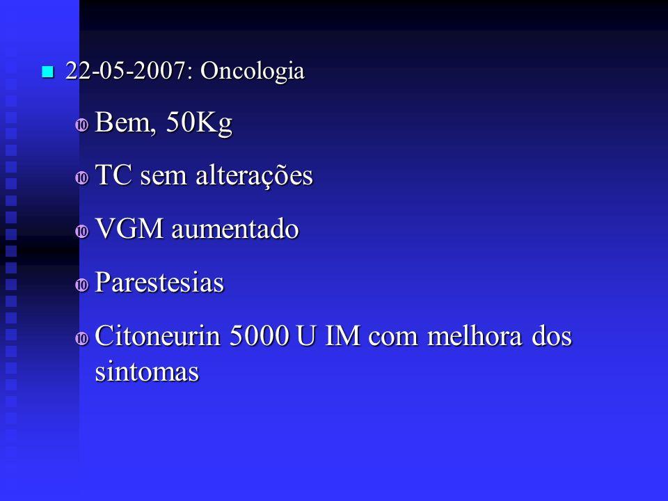 22-05-2007: Oncologia 22-05-2007: Oncologia Bem, 50Kg Bem, 50Kg TC sem alterações TC sem alterações VGM aumentado VGM aumentado Parestesias Parestesia